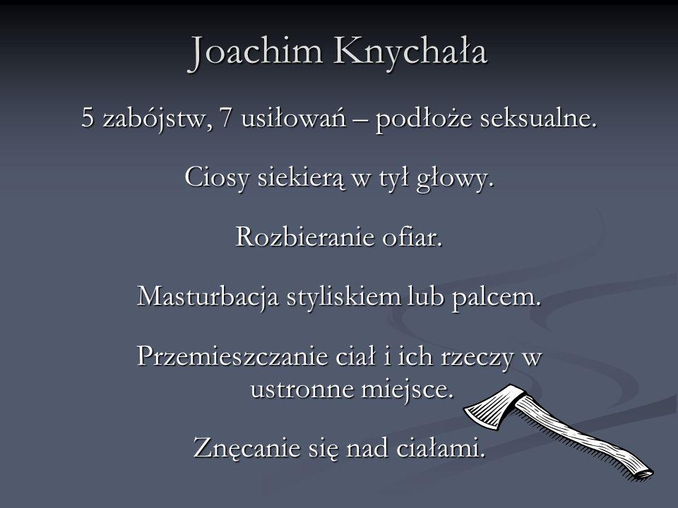 Joachim Knychała 5 zabójstw, 7 usiłowań – podłoże seksualne.