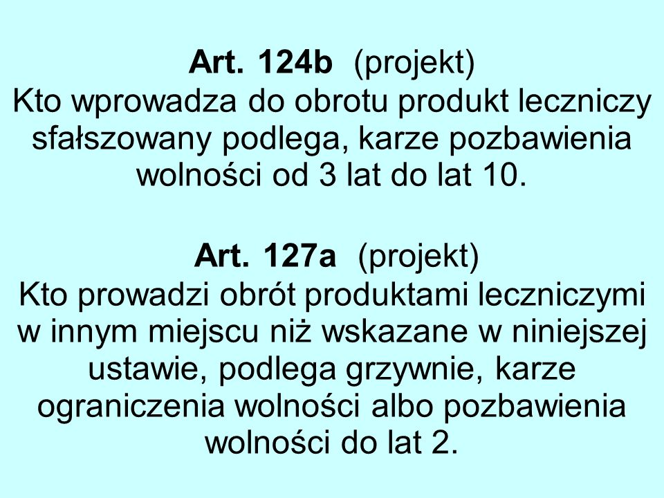 Art. 124b (projekt) Kto wprowadza do obrotu produkt leczniczy sfałszowany podlega, karze pozbawienia wolności od 3 lat do lat 10.