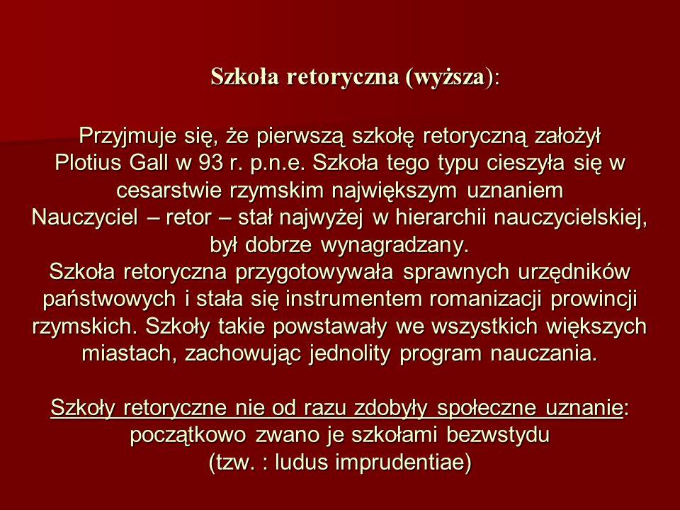Szkoła retoryczna (wyższa): Przyjmuje się, że pierwszą szkołę retoryczną założył Plotius Gall w 93 r.