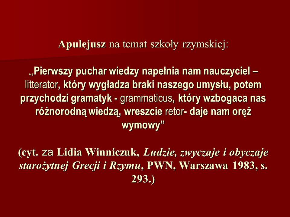 """Apulejusz na temat szkoły rzymskiej: """"Pierwszy puchar wiedzy napełnia nam nauczyciel – litterator, który wygładza braki naszego umysłu, potem przychodzi gramatyk - grammaticus, który wzbogaca nas różnorodną wiedzą, wreszcie retor- daje nam oręż wymowy (cyt."""