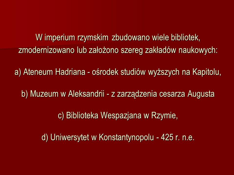 W imperium rzymskim zbudowano wiele bibliotek, zmodernizowano lub założono szereg zakładów naukowych: a) Ateneum Hadriana - ośrodek studiów wyższych na Kapitolu, b) Muzeum w Aleksandrii - z zarządzenia cesarza Augusta c) Biblioteka Wespazjana w Rzymie, d) Uniwersytet w Konstantynopolu - 425 r.