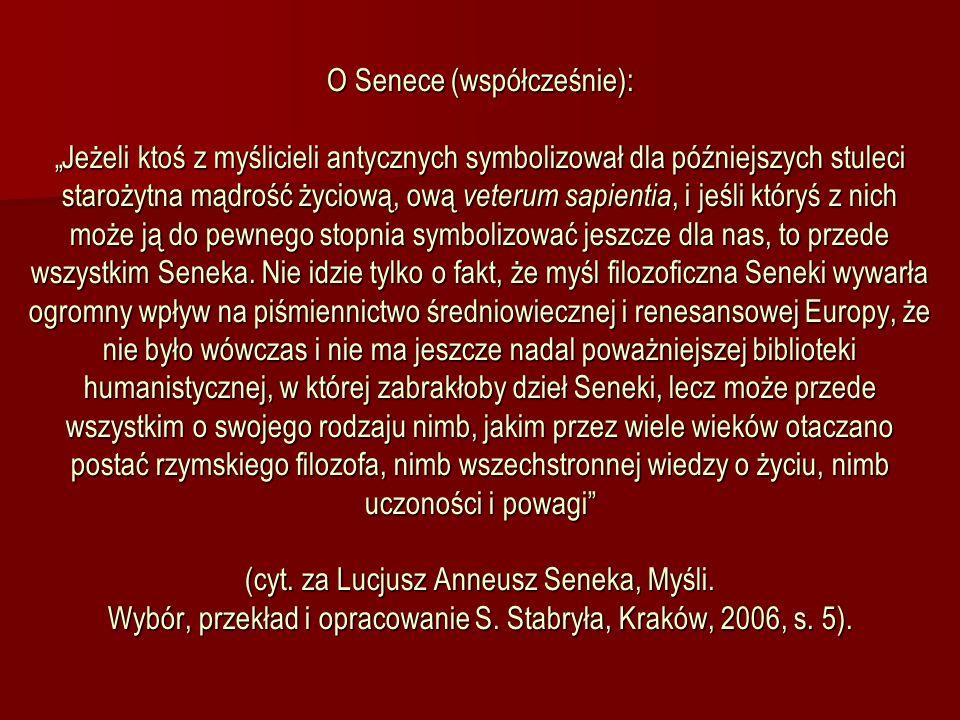 """O Senece (współcześnie): """"Jeżeli ktoś z myślicieli antycznych symbolizował dla późniejszych stuleci starożytna mądrość życiową, ową veterum sapientia, i jeśli któryś z nich może ją do pewnego stopnia symbolizować jeszcze dla nas, to przede wszystkim Seneka."""