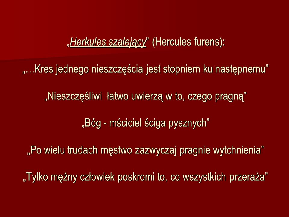 """""""Herkules szalejący (Hercules furens): """"…Kres jednego nieszczęścia jest stopniem ku następnemu """"Nieszczęśliwi łatwo uwierzą w to, czego pragną """"Bóg - mściciel ściga pysznych """"Po wielu trudach męstwo zazwyczaj pragnie wytchnienia """"Tylko mężny człowiek poskromi to, co wszystkich przeraża"""