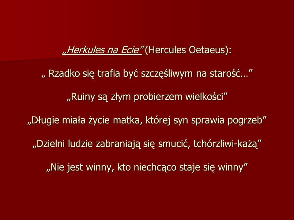 """""""Herkules na Ecie (Hercules Oetaeus): """" Rzadko się trafia być szczęśliwym na starość… """"Ruiny są złym probierzem wielkości """"Długie miała życie matka, której syn sprawia pogrzeb """"Dzielni ludzie zabraniają się smucić, tchórzliwi-każą """"Nie jest winny, kto niechcąco staje się winny"""