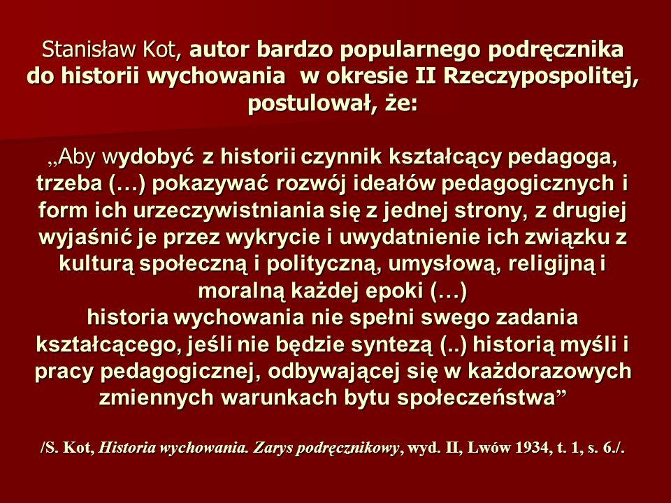"""Stanisław Kot, autor bardzo popularnego podręcznika do historii wychowania w okresie II Rzeczypospolitej, postulował, że: """"Aby wydobyć z historii czynnik kształcący pedagoga, trzeba (…) pokazywać rozwój ideałów pedagogicznych i form ich urzeczywistniania się z jednej strony, z drugiej wyjaśnić je przez wykrycie i uwydatnienie ich związku z kulturą społeczną i polityczną, umysłową, religijną i moralną każdej epoki (…) historia wychowania nie spełni swego zadania kształcącego, jeśli nie będzie syntezą (..) historią myśli i pracy pedagogicznej, odbywającej się w każdorazowych zmiennych warunkach bytu społeczeństwa /S."""
