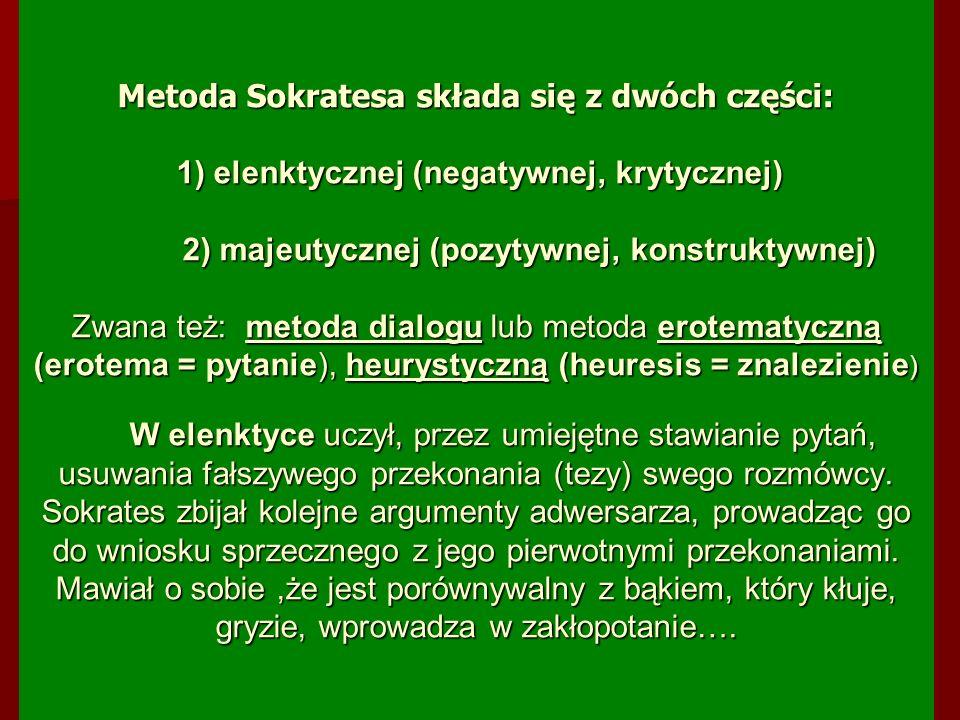 Metoda Sokratesa składa się z dwóch części: 1) elenktycznej (negatywnej, krytycznej) 2) majeutycznej (pozytywnej, konstruktywnej) Zwana też: metoda dialogu lub metoda erotematyczną (erotema = pytanie), heurystyczną (heuresis = znalezienie) W elenktyce uczył, przez umiejętne stawianie pytań, usuwania fałszywego przekonania (tezy) swego rozmówcy.
