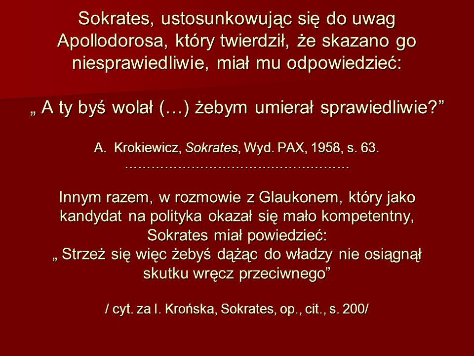 """Sokrates, ustosunkowując się do uwag Apollodorosa, który twierdził, że skazano go niesprawiedliwie, miał mu odpowiedzieć: """" A ty byś wolał (…) żebym umierał sprawiedliwie A."""