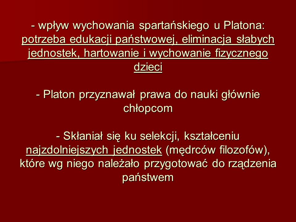 wpływ wychowania spartańskiego u Platona: potrzeba edukacji państwowej, eliminacja słabych jednostek, hartowanie i wychowanie fizycznego dzieci - Platon przyznawał prawa do nauki głównie chłopcom - Skłaniał się ku selekcji, kształceniu najzdolniejszych jednostek (mędrców filozofów), które wg niego należało przygotować do rządzenia państwem