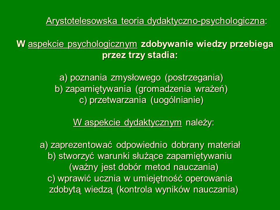 Arystotelesowska teoria dydaktyczno-psychologiczna: W aspekcie psychologicznym zdobywanie wiedzy przebiega przez trzy stadia: a) poznania zmysłowego (postrzegania) b) zapamiętywania (gromadzenia wrażeń) c) przetwarzania (uogólnianie) W aspekcie dydaktycznym należy: a) zaprezentować odpowiednio dobrany materiał b) stworzyć warunki służące zapamiętywaniu (ważny jest dobór metod nauczania) c) wprawić ucznia w umiejętność operowania zdobytą wiedzą (kontrola wyników nauczania)