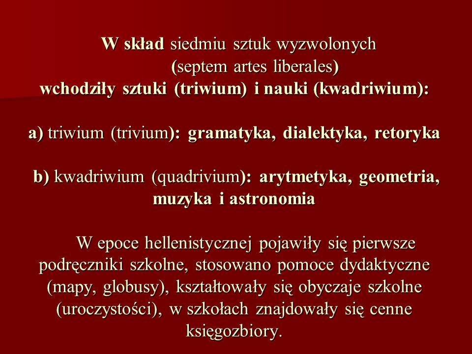 W skład siedmiu sztuk wyzwolonych (septem artes liberales) wchodziły sztuki (triwium) i nauki (kwadriwium): a) triwium (trivium): gramatyka, dialektyka, retoryka b) kwadriwium (quadrivium): arytmetyka, geometria, muzyka i astronomia W epoce hellenistycznej pojawiły się pierwsze podręczniki szkolne, stosowano pomoce dydaktyczne (mapy, globusy), kształtowały się obyczaje szkolne (uroczystości), w szkołach znajdowały się cenne księgozbiory.