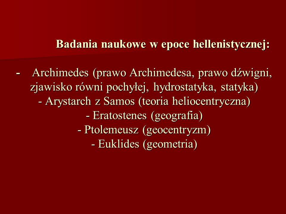Badania naukowe w epoce hellenistycznej: - Archimedes (prawo Archimedesa, prawo dźwigni, zjawisko równi pochyłej, hydrostatyka, statyka) - Arystarch z Samos (teoria heliocentryczna) - Eratostenes (geografia) - Ptolemeusz (geocentryzm) - Euklides (geometria)