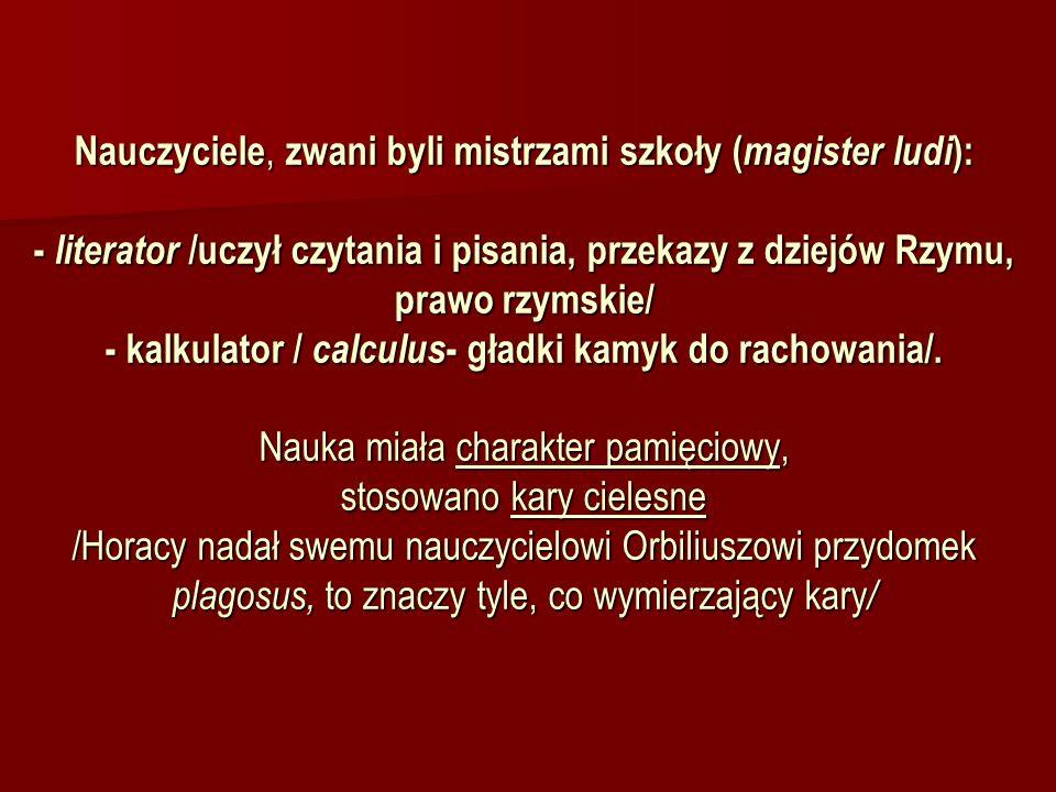 Nauczyciele, zwani byli mistrzami szkoły (magister ludi): - literator /uczył czytania i pisania, przekazy z dziejów Rzymu, prawo rzymskie/ - kalkulator / calculus- gładki kamyk do rachowania/.