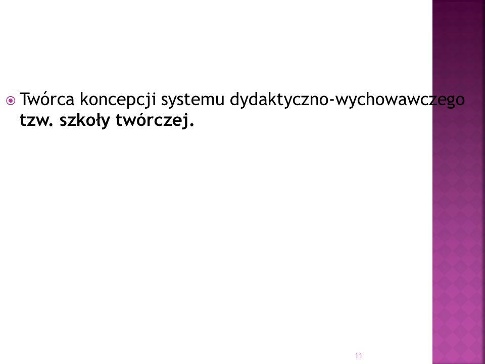 Twórca koncepcji systemu dydaktyczno-wychowawczego tzw. szkoły twórczej.