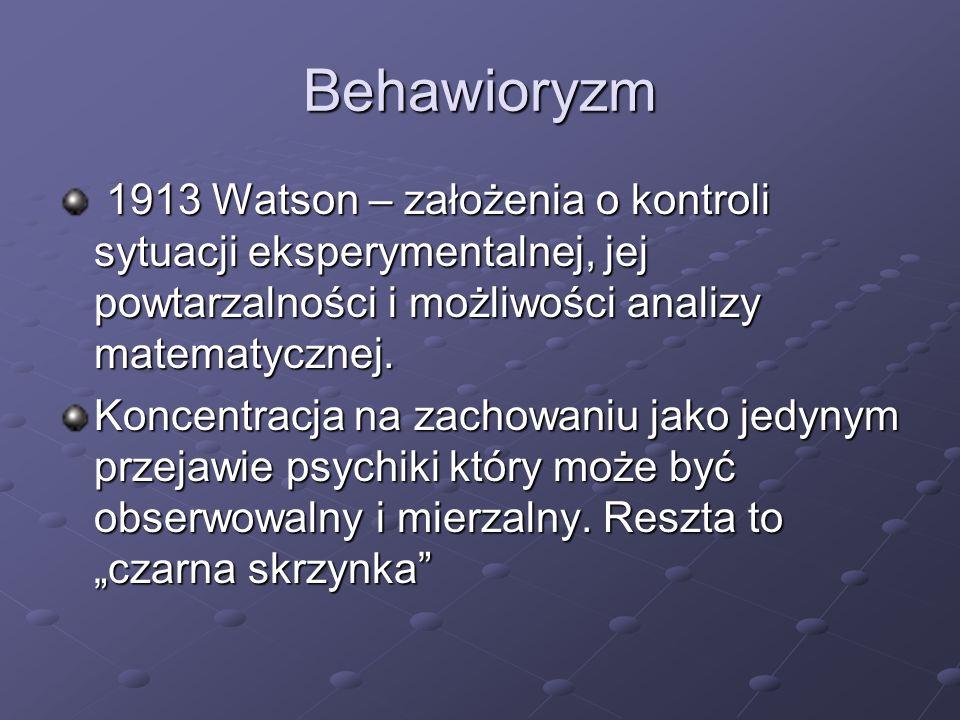 Behawioryzm1913 Watson – założenia o kontroli sytuacji eksperymentalnej, jej powtarzalności i możliwości analizy matematycznej.