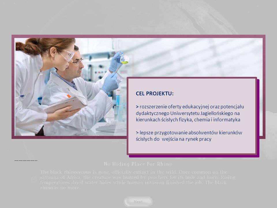 CEL PROJEKTU: > rozszerzenie oferty edukacyjnej oraz potencjału dydaktycznego Uniwersytetu Jagiellońskiego na kierunkach ścisłych fizyka, chemia i informatyka > lepsze przygotowanie absolwentów kierunków ścisłych do wejścia na rynek pracy