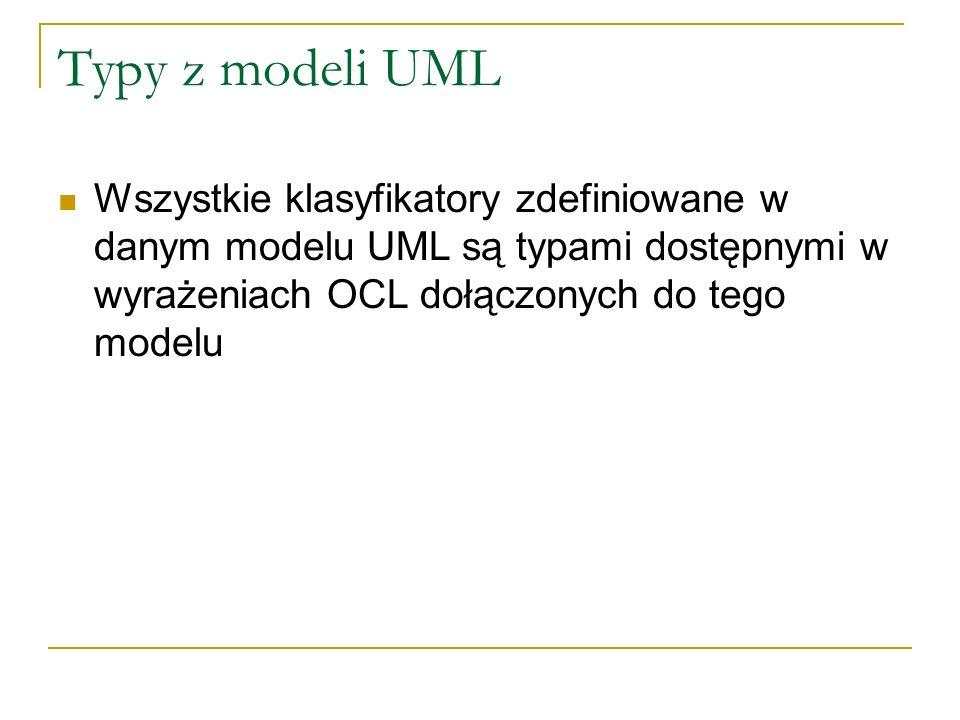 Typy z modeli UML Wszystkie klasyfikatory zdefiniowane w danym modelu UML są typami dostępnymi w wyrażeniach OCL dołączonych do tego modelu.