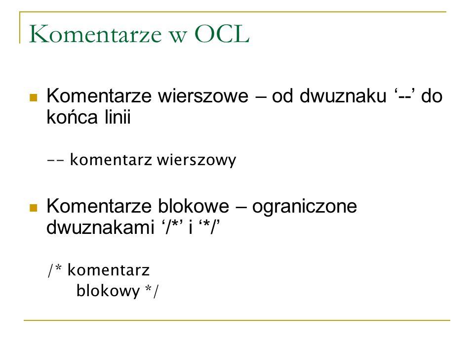 Komentarze w OCL Komentarze wierszowe – od dwuznaku '--' do końca linii. -- komentarz wierszowy.