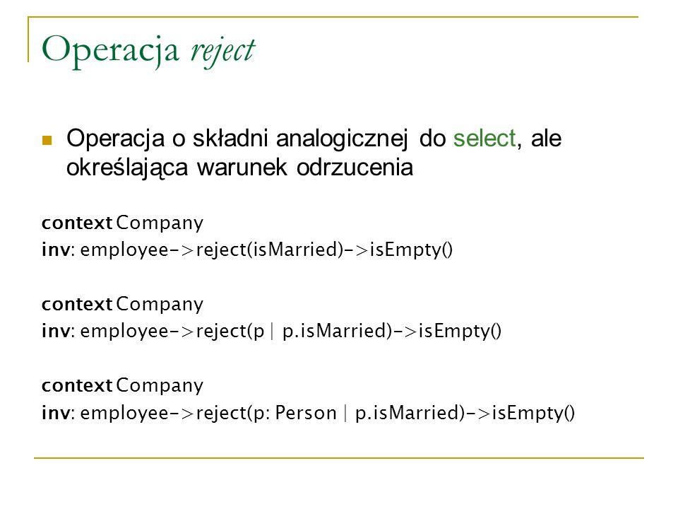 Operacja reject Operacja o składni analogicznej do select, ale określająca warunek odrzucenia. context Company.