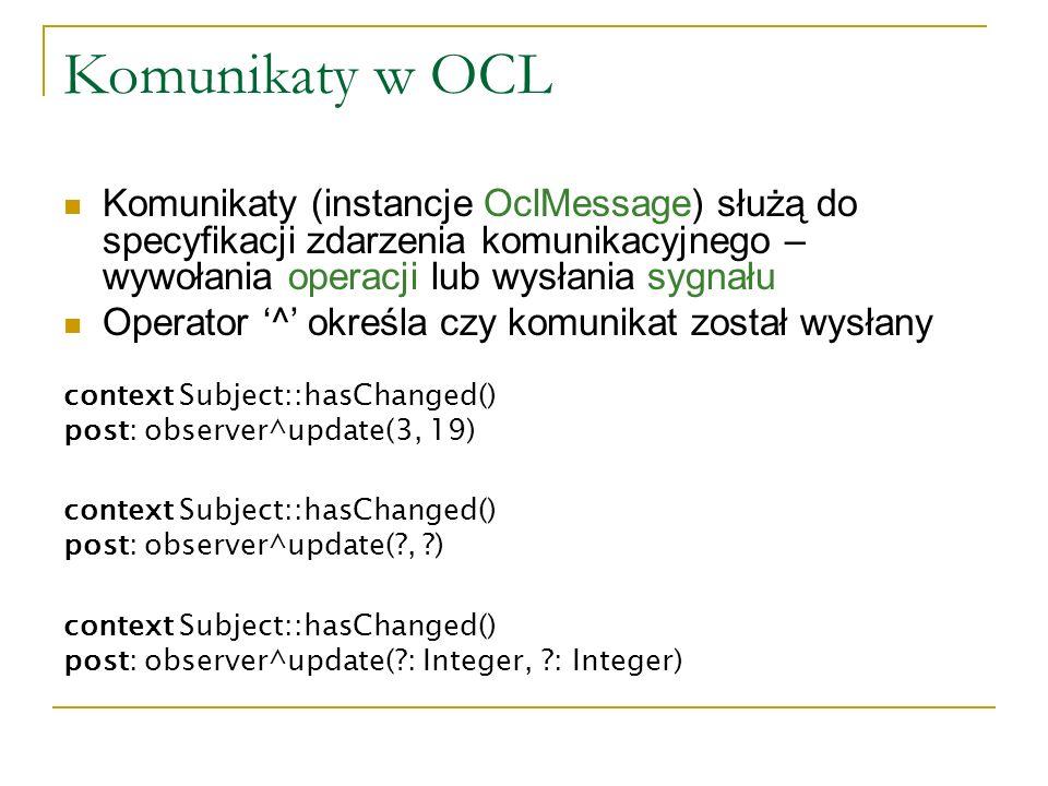 Komunikaty w OCL Komunikaty (instancje OclMessage) służą do specyfikacji zdarzenia komunikacyjnego – wywołania operacji lub wysłania sygnału.