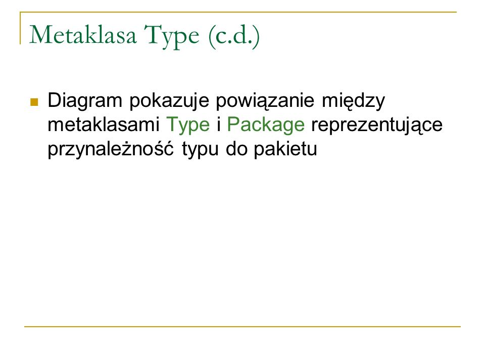 Metaklasa Type (c.d.) Diagram pokazuje powiązanie między metaklasami Type i Package reprezentujące przynależność typu do pakietu.