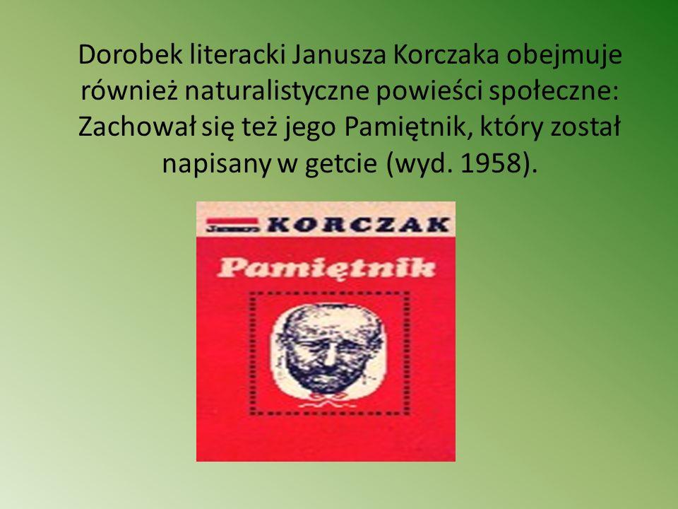 Dorobek literacki Janusza Korczaka obejmuje również naturalistyczne powieści społeczne: Zachował się też jego Pamiętnik, który został napisany w getcie (wyd.