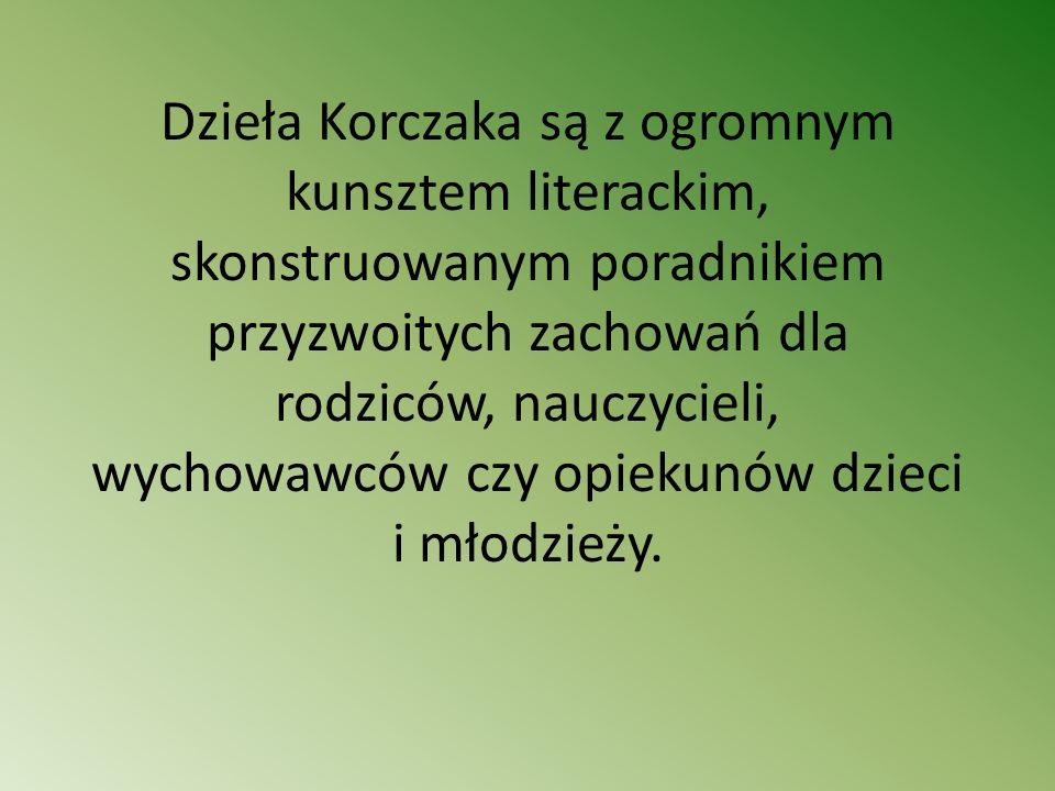 Dzieła Korczaka są z ogromnym kunsztem literackim, skonstruowanym poradnikiem przyzwoitych zachowań dla rodziców, nauczycieli, wychowawców czy opiekunów dzieci i młodzieży.