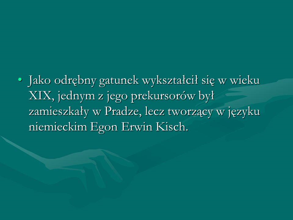 Jako odrębny gatunek wykształcił się w wieku XIX, jednym z jego prekursorów był zamieszkały w Pradze, lecz tworzący w języku niemieckim Egon Erwin Kisch.