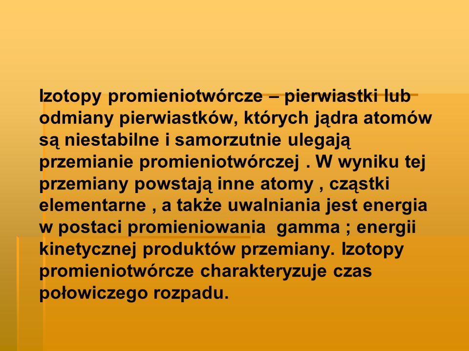Izotopy promieniotwórcze – pierwiastki lub odmiany pierwiastków, których jądra atomów są niestabilne i samorzutnie ulegają przemianie promieniotwórczej .