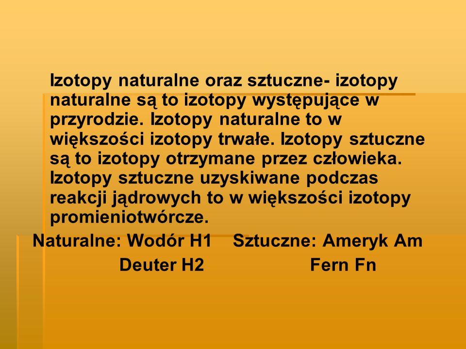 Izotopy naturalne oraz sztuczne- izotopy naturalne są to izotopy występujące w przyrodzie. Izotopy naturalne to w większości izotopy trwałe. Izotopy sztuczne są to izotopy otrzymane przez człowieka. Izotopy sztuczne uzyskiwane podczas reakcji jądrowych to w większości izotopy promieniotwórcze.