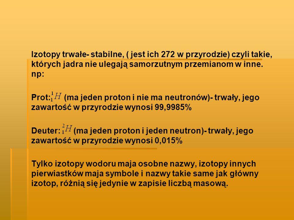 Izotopy trwałe- stabilne, ( jest ich 272 w przyrodzie) czyli takie, których jadra nie ulegają samorzutnym przemianom w inne. np: