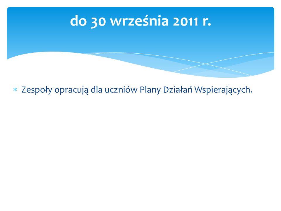 do 30 września 2011 r. Zespoły opracują dla uczniów Plany Działań Wspierających.