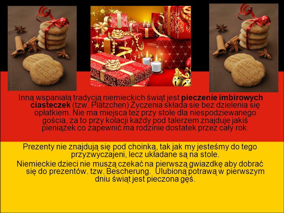 Inną wspaniałą tradycją niemieckich świąt jest pieczenie imbirowych ciasteczek (tzw. Plätzchen) Życzenia składa sie bez dzielenia się opłatkiem. Nie ma miejsca tez przy stole dla niespodziewanego gościa, za to przy kolacji każdy pod talerzem znajduje jakiś pieniążek co zapewnić ma rodzinie dostatek przez cały rok.