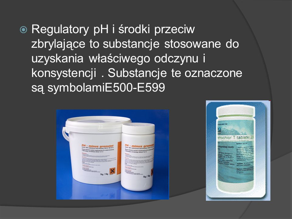 Regulatory pH i środki przeciw zbrylające to substancje stosowane do uzyskania właściwego odczynu i konsystencji .
