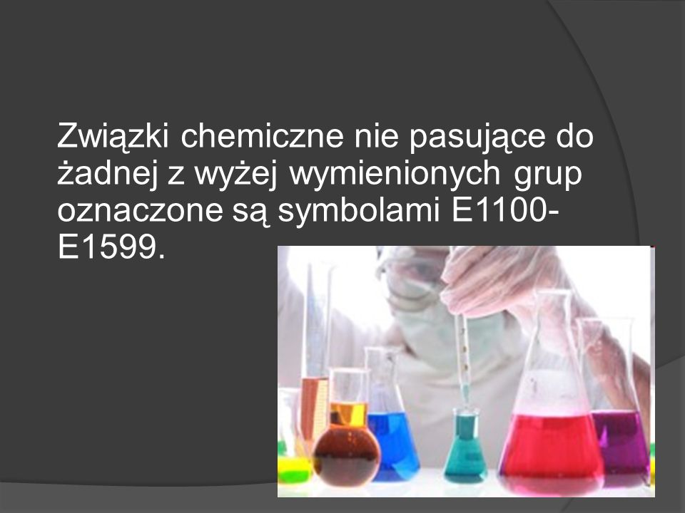 Związki chemiczne nie pasujące do żadnej z wyżej wymienionych grup oznaczone są symbolami E1100-E1599.