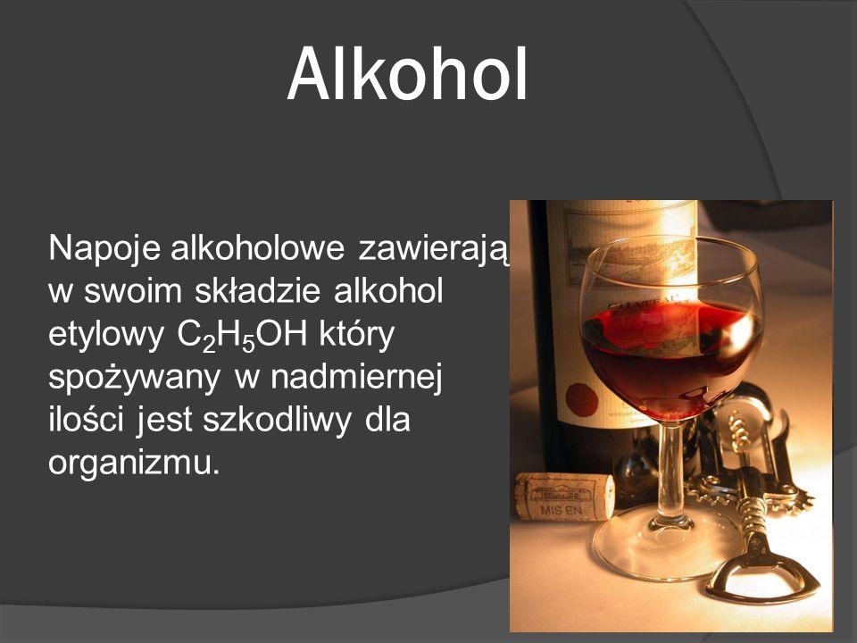 Alkohol Napoje alkoholowe zawierają w swoim składzie alkohol etylowy C2H5OH który spożywany w nadmiernej ilości jest szkodliwy dla organizmu.