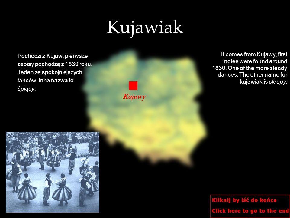 Kujawiak Pochodzi z Kujaw, pierwsze. zapisy pochodzą z 1830 roku. Jeden ze spokojniejszych. tańców. Inna nazwa to.