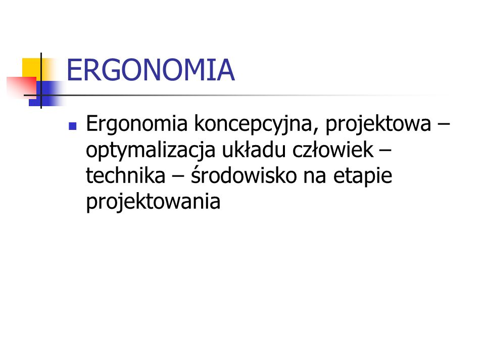 ERGONOMIA Ergonomia koncepcyjna, projektowa – optymalizacja układu człowiek – technika – środowisko na etapie projektowania.