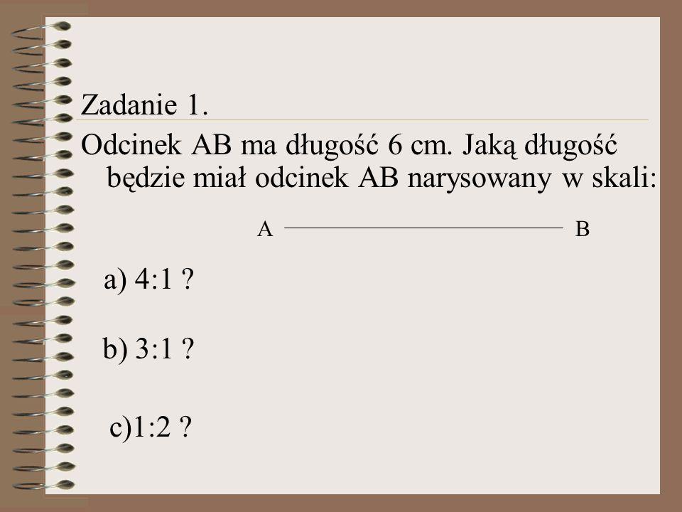Zadanie 1. Odcinek AB ma długość 6 cm. Jaką długość będzie miał odcinek AB narysowany w skali: A. B.