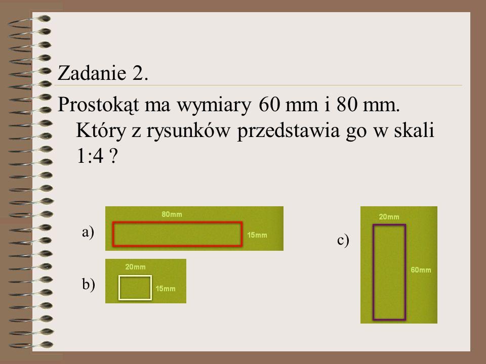 Zadanie 2. Prostokąt ma wymiary 60 mm i 80 mm. Który z rysunków przedstawia go w skali 1:4 a) c)