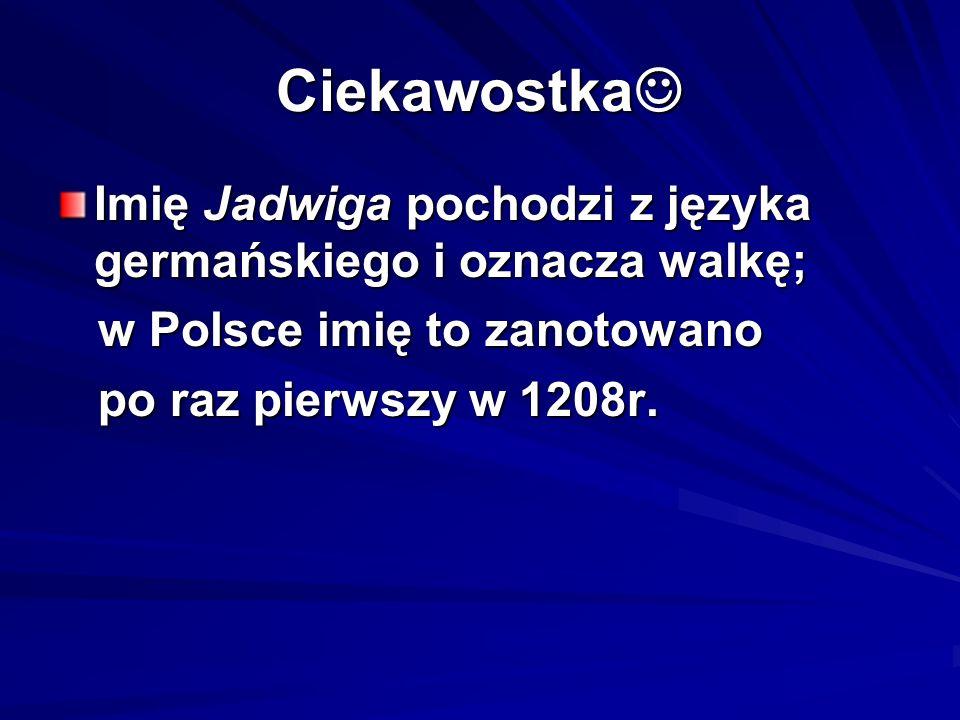 CiekawostkaImię Jadwiga pochodzi z języka germańskiego i oznacza walkę; w Polsce imię to zanotowano.