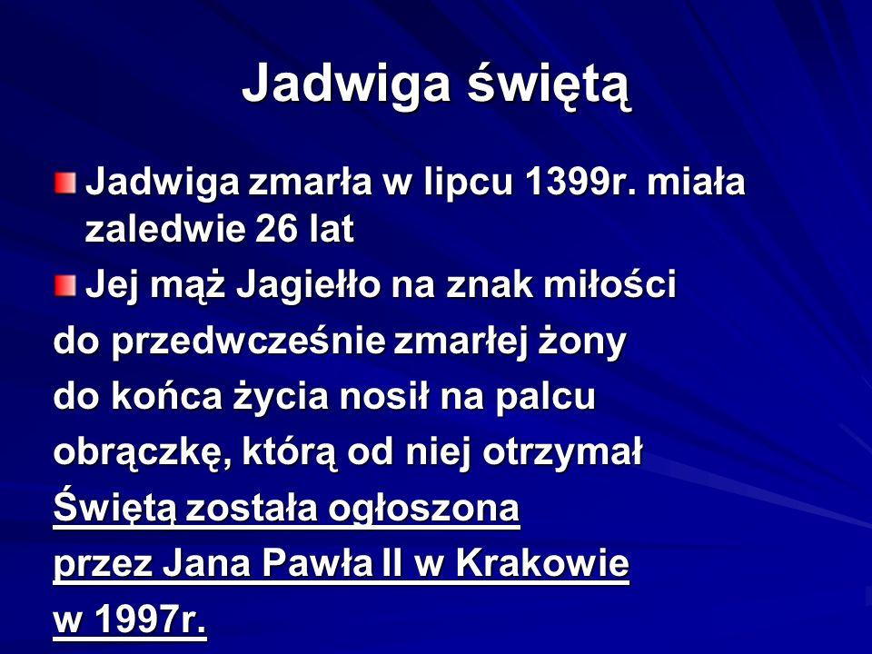 Jadwiga świętą Jadwiga zmarła w lipcu 1399r. miała zaledwie 26 lat