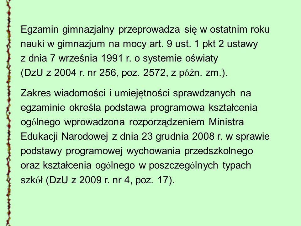 Egzamin gimnazjalny przeprowadza się w ostatnim roku nauki w gimnazjum na mocy art. 9 ust. 1 pkt 2 ustawy z dnia 7 września 1991 r. o systemie oświaty (DzU z 2004 r. nr 256, poz. 2572, z późn. zm.).