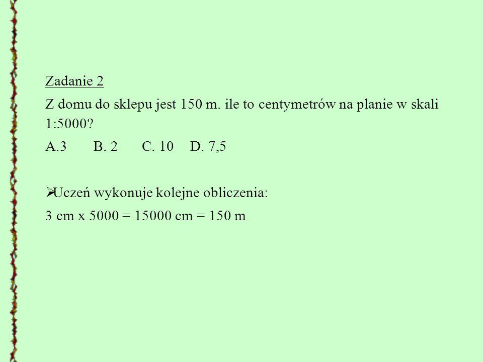 Zadanie 2 Z domu do sklepu jest 150 m. ile to centymetrów na planie w skali 1:5000 3 B. 2 C. 10 D. 7,5.