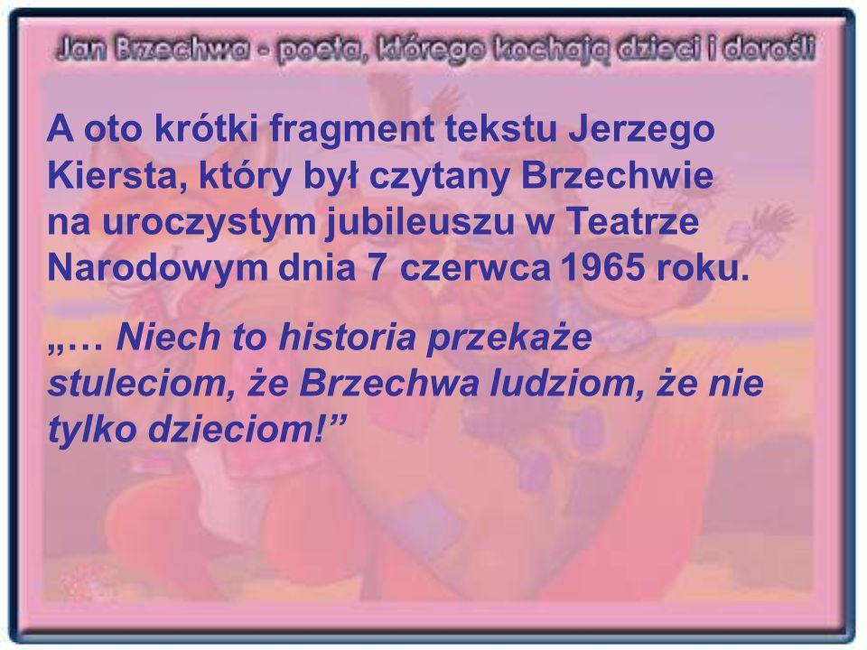 A oto krótki fragment tekstu Jerzego Kiersta, który był czytany Brzechwie na uroczystym jubileuszu w Teatrze Narodowym dnia 7 czerwca 1965 roku.