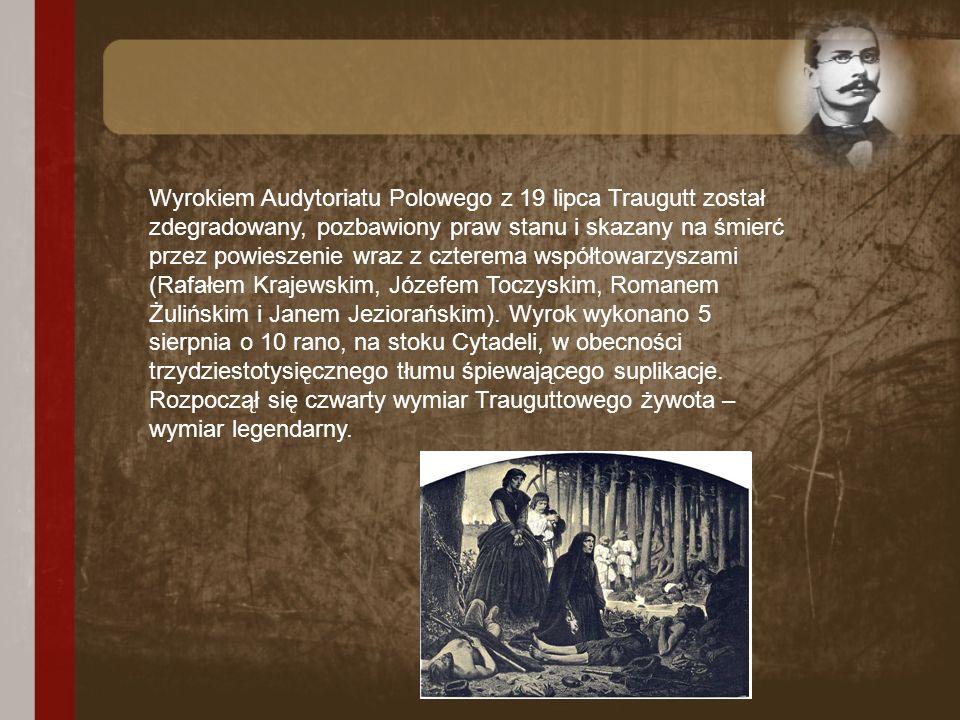 Wyrokiem Audytoriatu Polowego z 19 lipca Traugutt został zdegradowany, pozbawiony praw stanu i skazany na śmierć przez powieszenie wraz z czterema współtowarzyszami (Rafałem Krajewskim, Józefem Toczyskim, Romanem Żulińskim i Janem Jeziorańskim).