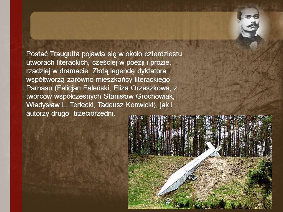 Postać Traugutta pojawia się w około czterdziestu utworach literackich, częściej w poezji i prozie, rzadziej w dramacie.