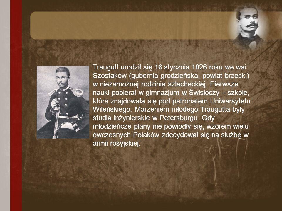 Traugutt urodził się 16 stycznia 1826 roku we wsi Szostaków (gubernia grodzieńska, powiat brzeski) w niezamożnej rodzinie szlacheckiej.