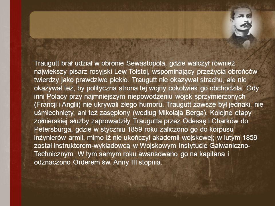 Traugutt brał udział w obronie Sewastopola, gdzie walczył również największy pisarz rosyjski Lew Tołstoj, wspominający przeżycia obrońców twierdzy jako prawdziwe piekło.