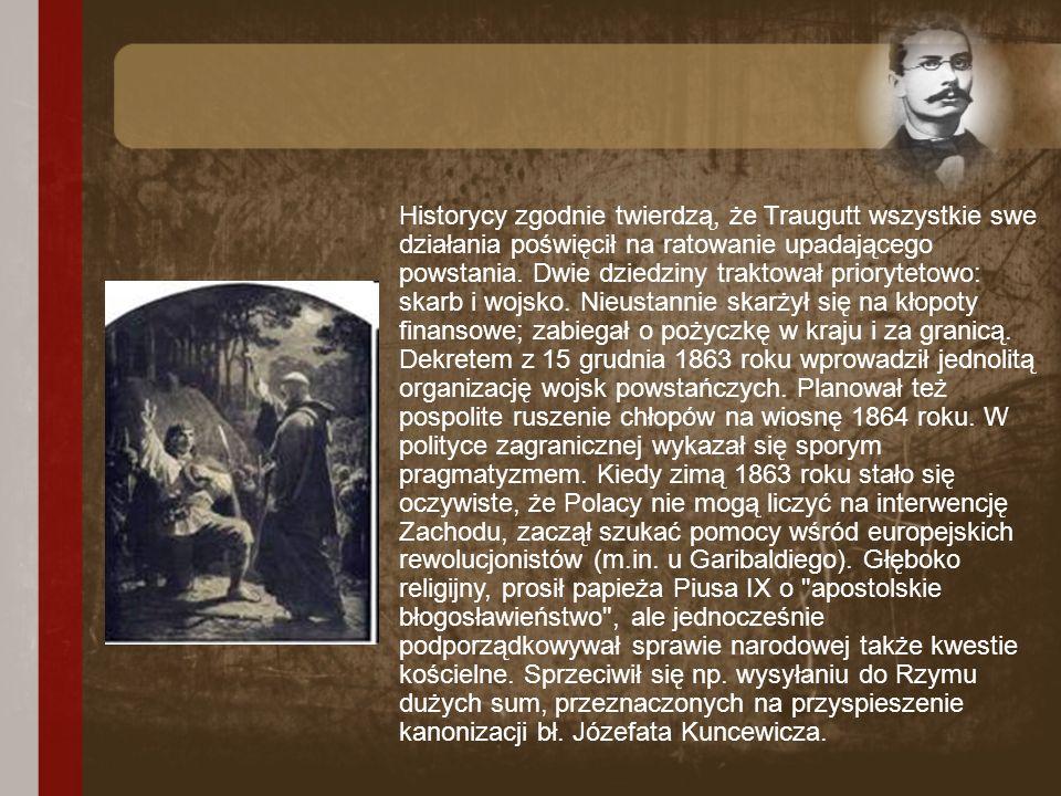 Historycy zgodnie twierdzą, że Traugutt wszystkie swe działania poświęcił na ratowanie upadającego powstania.