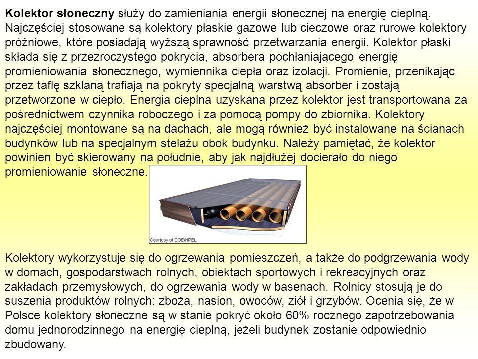 Kolektor słoneczny służy do zamieniania energii słonecznej na energię cieplną. Najczęściej stosowane są kolektory płaskie gazowe lub cieczowe oraz rurowe kolektory próżniowe, które posiadają wyższą sprawność przetwarzania energii. Kolektor płaski składa się z przezroczystego pokrycia, absorbera pochłaniającego energię promieniowania słonecznego, wymiennika ciepła oraz izolacji. Promienie, przenikając przez taflę szklaną trafiają na pokryty specjalną warstwą absorber i zostają przetworzone w ciepło. Energia cieplna uzyskana przez kolektor jest transportowana za pośrednictwem czynnika roboczego i za pomocą pompy do zbiornika. Kolektory najczęściej montowane są na dachach, ale mogą również być instalowane na ścianach budynków lub na specjalnym stelażu obok budynku. Należy pamiętać, że kolektor powinien być skierowany na południe, aby jak najdłużej docierało do niego promieniowanie słoneczne.
